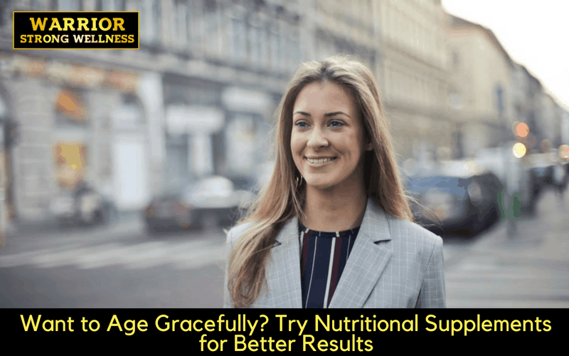 Want to Age Gracefully? Try Nutritional Supplements for Better Results
